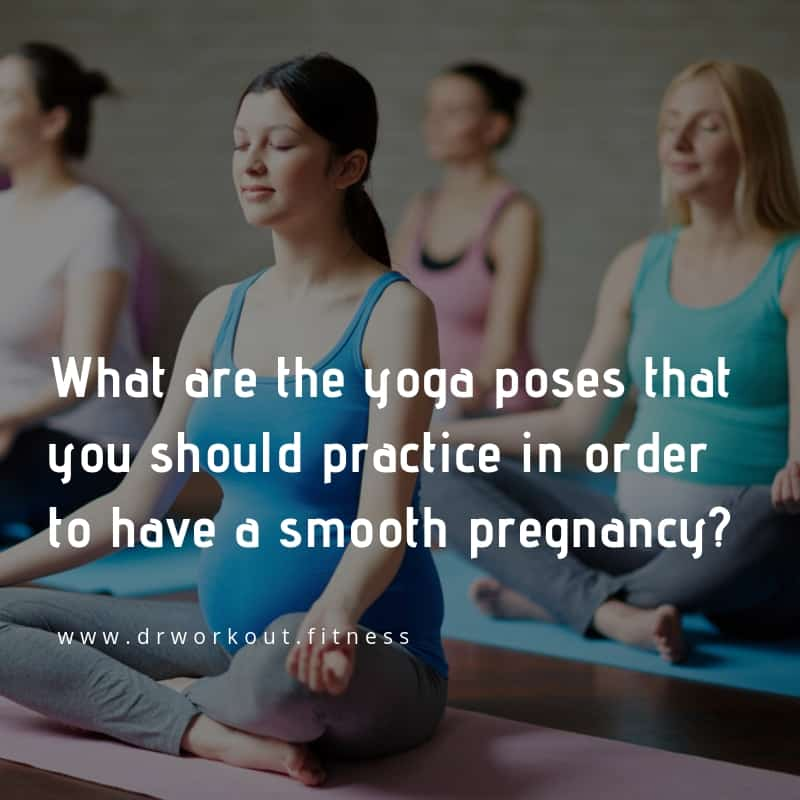 What are the yoga poses that you should practice in order to have a smooth pregnancy?