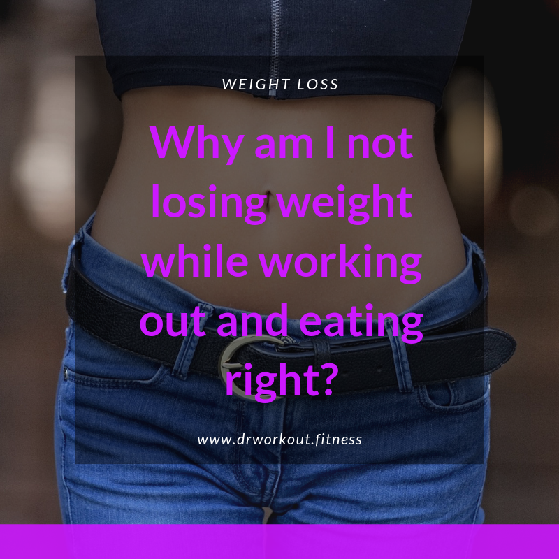 Why am I not losing weight while working out and eating right?